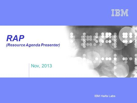 Business Unit or Product Name © 2005 IBM Corporation IBM Haifa Labs RAP (Resource Agenda Presenter) Nov, 2013.