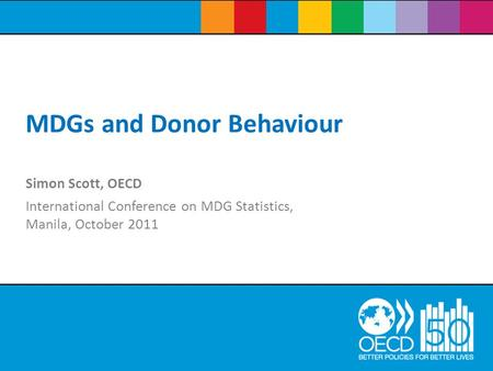 Simon Scott, OECD International Conference on MDG Statistics, Manila, October 2011 MDGs and Donor Behaviour.