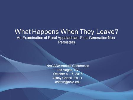 What Happens When They Leave? An Examination of Rural Appalachian, First-Generation Non- Persisters NACADA Annual Conference Las Vegas, NV October 4 –