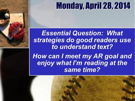Monday, April 28, 2014 Essential Question: What strategies do good readers use to understand text? How can I meet my AR goal and enjoy what I'm reading.
