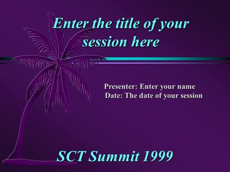 Enter the title of your session here SCT Summit 1999 Presenter: Enter your name Date: The date of your session.