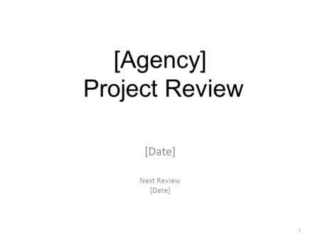 [Date] Next Review [Date] [Agency] Project Review 1.