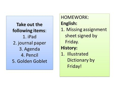 Take out the following items: 1. iPad 2. journal paper 3. Agenda 4. Pencil 5. Golden Goblet HOMEWORK: English: 1. Missing assignment sheet signed by Friday.