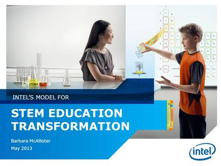 STEM EDUCATION TRANSFORMATION Barbara McAllister May 2013 INTEL'S MODEL FOR.