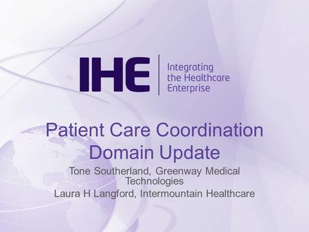 Patient Care Coordination Domain Update Tone Southerland, Greenway Medical Technologies Laura H Langford, Intermountain Healthcare.