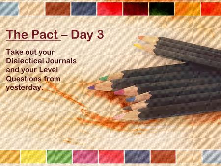 The Pact – Day 3 Take out your Dialectical Journals and your Level Questions from yesterday.