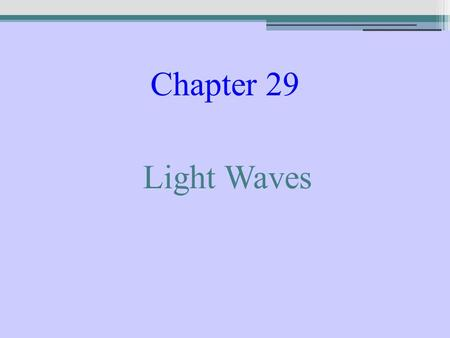 Chapter 29 Light Waves. Huygens' Principle Every point on a wave front can be regarded as a new source of wavelets, which combine to produce the next.