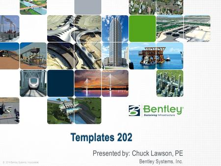 © 2014 Bentley Systems, Incorporated Templates 202 Presented by: Chuck Lawson, PE Bentley Systems, Inc.