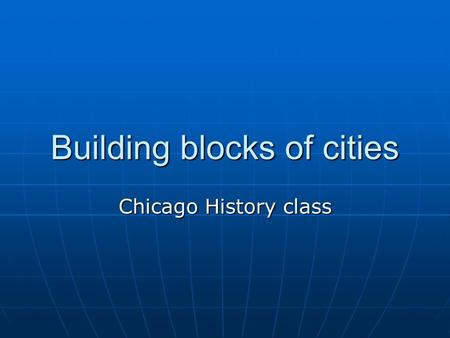 Building blocks of cities Chicago History class. Building BlockExplanationHow It Applies to Chicago 14 Building Blocks of Cities This is a 20-point activity.