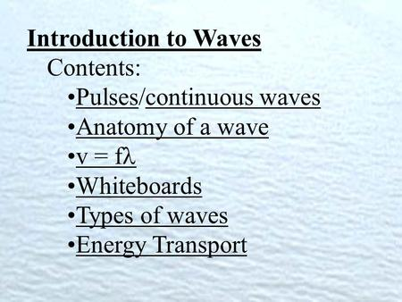 Introduction to Waves Contents: Pulses/continuous wavesPulsescontinuous waves Anatomy of a wave v = f Whiteboards Types of waves Energy Transport.