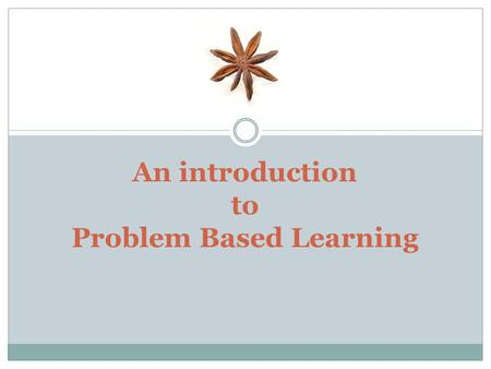 An introduction to Problem Based Learning. What is PBL? Advantages and disadvantages of PBL Working in small groups How it functions? Practical aspects.
