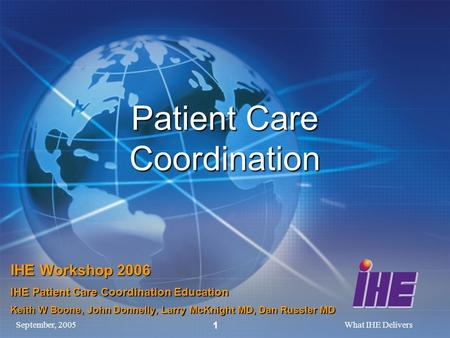 September, 2005What IHE Delivers 1 Patient Care Coordination IHE Workshop 2006 IHE Patient Care Coordination Education Keith W Boone, John Donnelly, Larry.