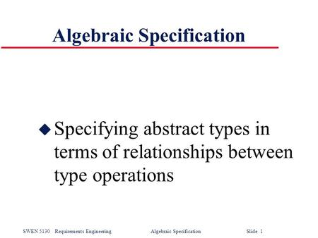 SWEN 5130Requirements Engineering Algebraic Specification Slide 1 Algebraic Specification u Specifying abstract types in terms of relationships between.