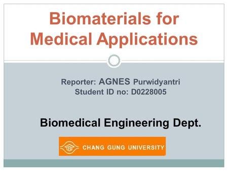 Biomaterials for Medical Applications Reporter: AGNES Purwidyantri Student ID no: D0228005 Biomedical Engineering Dept.
