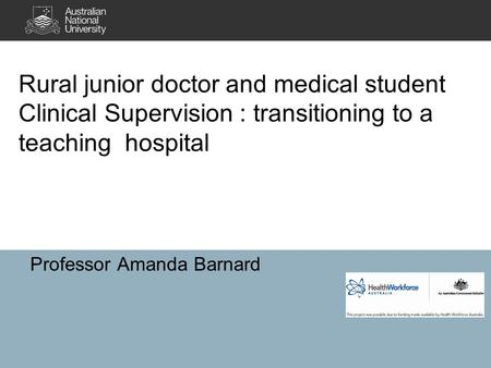 Rural junior doctor and medical student Clinical Supervision : transitioning to a teaching hospital Professor Amanda Barnard.