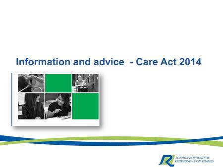 Information and advice - Care Act 2014. A vital component  Information and advice help to promote people's wellbeing by increasing their ability to exercise.