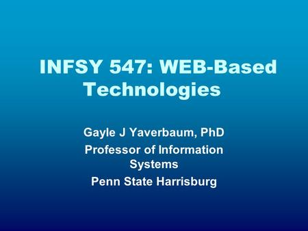 INFSY 547: WEB-Based Technologies Gayle J Yaverbaum, PhD Professor of Information Systems Penn State Harrisburg.