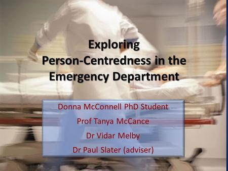 Exploring Person-Centredness in the Emergency Department Donna McConnell PhD Student Prof Tanya McCance Dr Vidar Melby Dr Paul Slater (adviser) Donna McConnell.