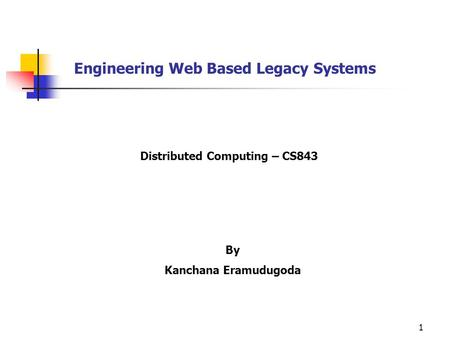 1 Engineering Web Based Legacy Systems By Kanchana Eramudugoda Distributed Computing – CS843.