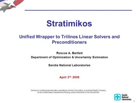 1 Stratimikos Unified Wrapper to Trilinos Linear Solvers and Preconditioners Roscoe A. Bartlett Department of Optimization & Uncertainty Estimation Sandia.