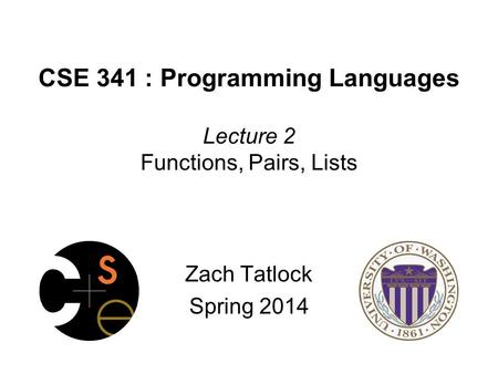 CSE 341 : Programming Languages Lecture 2 Functions, Pairs, Lists Zach Tatlock Spring 2014.
