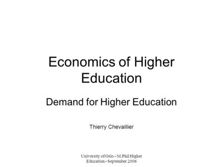 University of Oslo - M.Phil Higher Education - September 2006 Economics of Higher Education Demand for Higher Education Thierry Chevaillier.