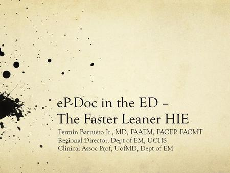 EP-Doc in the ED – The Faster Leaner HIE Fermin Barrueto Jr., MD, FAAEM, FACEP, FACMT Regional Director, Dept of EM, UCHS Clinical Assoc Prof, UofMD, Dept.