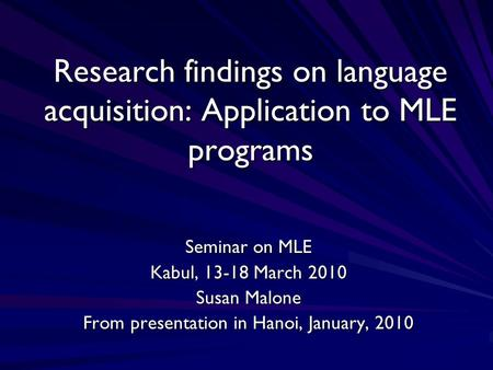 Research findings on language acquisition: Application to MLE programs Seminar on MLE Kabul, 13-18 March 2010 Susan Malone From presentation in Hanoi,
