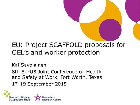 EU: Project SCAFFOLD proposals for OEL's and worker protection Kai Savolainen 8th EU-US Joint Conference on Health and Safety at Work, Fort Worth, Texas.