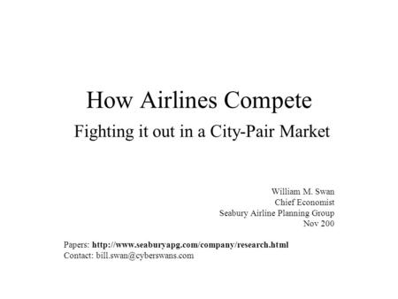 How Airlines Compete Fighting it out in a City-Pair Market William M. Swan Chief Economist Seabury Airline Planning Group Nov 200 Papers: