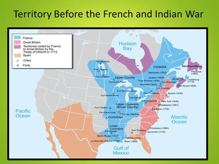 Territory Before the French and Indian War. The French and Indian War 1754- 1763.