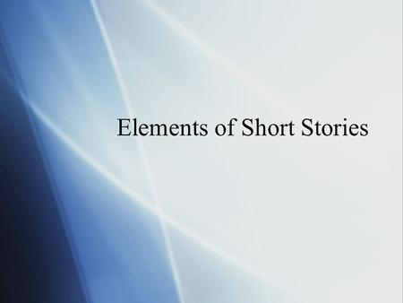 Elements of Short Stories. Setting  The time and location in which a story takes place.  For some stories the setting is very important, while for others.