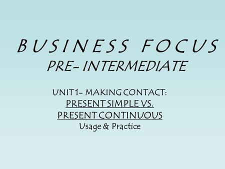 B U S I N E S S F O C U S PRE- INTERMEDIATE UNIT 1- MAKING CONTACT: PRESENT SIMPLE VS. PRESENT CONTINUOUS Usage & Practice.