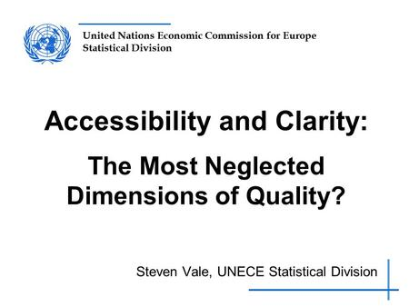 United Nations Economic Commission for Europe Statistical Division Accessibility and Clarity: The Most Neglected Dimensions of Quality? Steven Vale, UNECE.