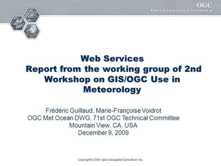 Copyright © 2009, Open Geospatial Consortium, Inc. Web Services Report from the working group of 2nd Workshop on GIS/OGC Use in Meteorology Frédéric Guillaud,