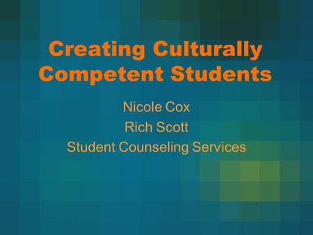 Creating Culturally Competent Students Nicole Cox Rich Scott Student Counseling Services.