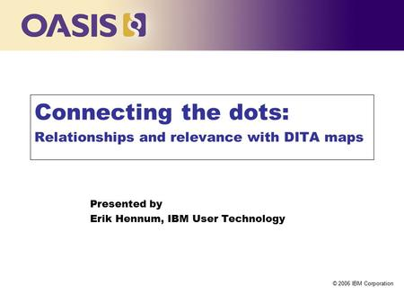 Click to edit Master title style © 2006 IBM Corporation Connecting the dots: Relationships and relevance with DITA maps Presented by Erik Hennum, IBM User.