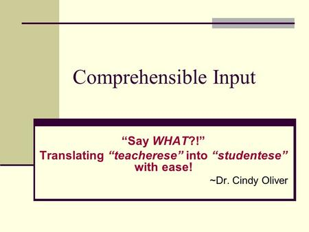 "Comprehensible Input ""Say WHAT?!"" Translating ""teacherese"" into ""studentese"" with ease! ~Dr. Cindy Oliver."