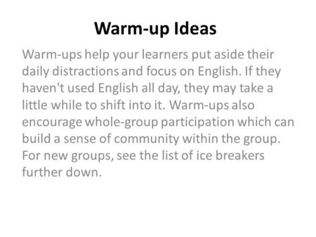 Warm-up Ideas Warm-ups help your learners put aside their daily distractions and focus on English. If they haven't used English all day, they may take.