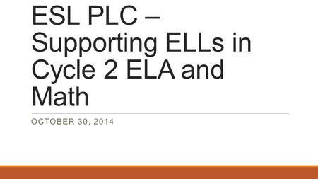 ESL PLC – Supporting ELLs in Cycle 2 ELA and Math OCTOBER 30, 2014.