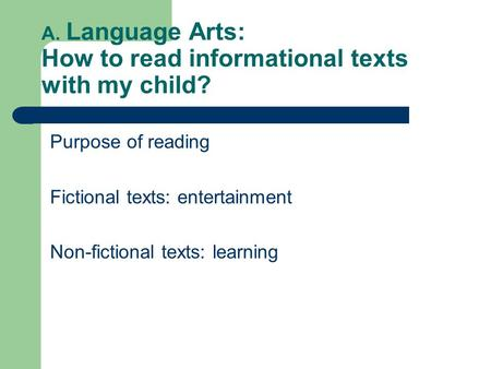  A. Language Arts: How to read informational texts with my child? Purpose of reading Fictional texts: entertainment Non-fictional texts: learning.