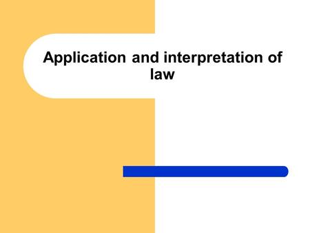 Application and interpretation of law. Application of law Specific form of realization of legal norms It lies in the competence of state authorities to.