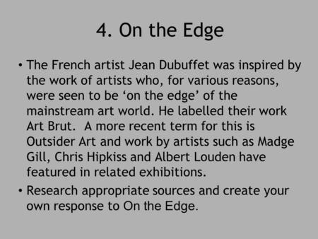 4. On the Edge The French artist Jean Dubuffet was inspired by the work of artists who, for various reasons, were seen to be 'on the edge' of the mainstream.