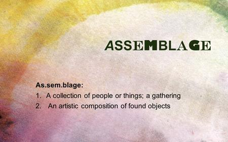 ASSEMBLAGEASSEMBLAGE As.sem.blage: 1.A collection of people or things; a gathering 2. An artistic composition of found objects.