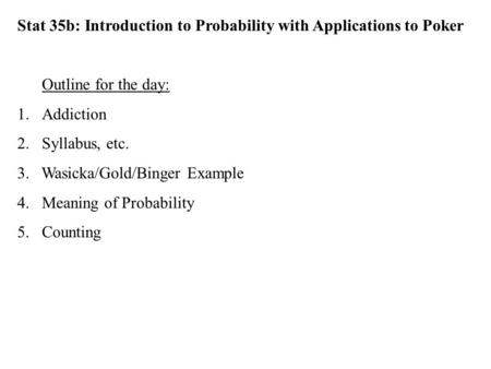 Stat 35b: Introduction to Probability with Applications to Poker Outline for the day: 1.Addiction 2.Syllabus, etc. 3. Wasicka/Gold/Binger Example 4.Meaning.