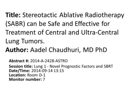 Title: Stereotactic Ablative Radiotherapy (SABR) can be Safe and Effective for Treatment of Central and Ultra-Central Lung Tumors. Author: Aadel Chaudhuri,