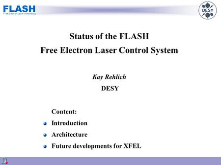 FLASH Free Electron Laser in Hamburg Status of the FLASH Free Electron Laser Control System Kay Rehlich DESY Content: Introduction Architecture Future.