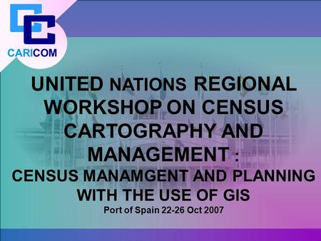CARICOM UNITED NATIONS REGIONAL WORKSHOP ON CENSUS CARTOGRAPHY AND MANAGEMENT : CENSUS MANAMGENT AND PLANNING WITH THE USE OF GIS Port of Spain 22-26 Oct.