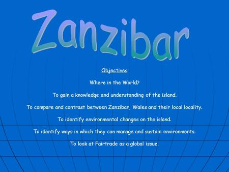Objectives Where in the World? To gain a knowledge and understanding of the island. To compare and contrast between Zanzibar, Wales and their local locality.