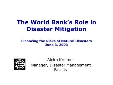 The World Bank's Role in Disaster Mitigation Financing the Risks of Natural Disasters June 3, 2003 Alcira Kreimer Manager, Disaster Management Facility.